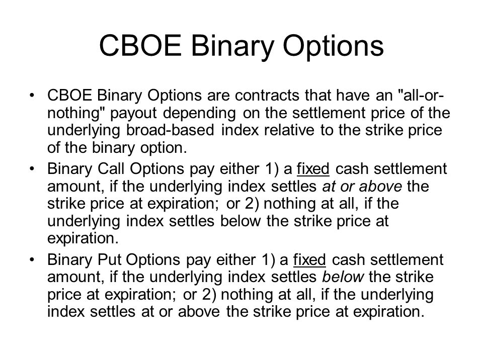 CBOE Binary Options CBOE Binary Options are contracts that have an all-or- nothing payout depending on the settlement price of the underlying broad-based index relative to the strike price of the binary option.