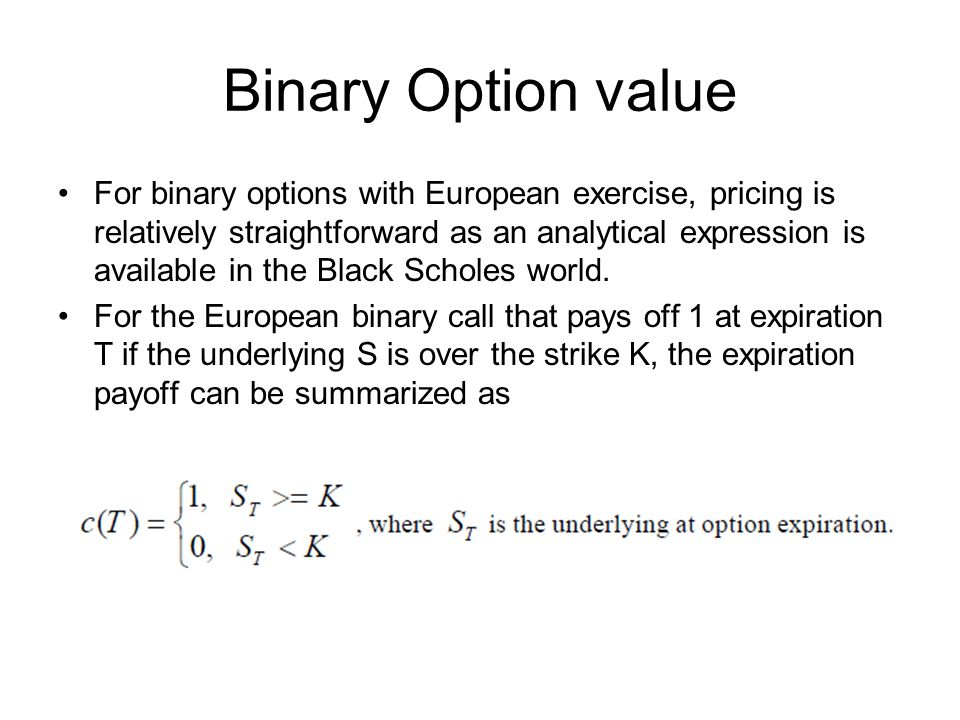 Binary Option value For binary options with European exercise, pricing is relatively straightforward as an analytical expression is available in the Black Scholes world.