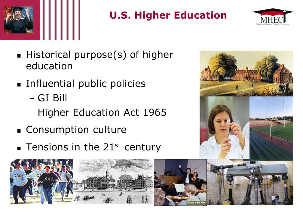 U.S. Higher Education Historical purpose(s) of higher education Influential public policies – GI Bill – Higher Education Act 1965 Consumption culture