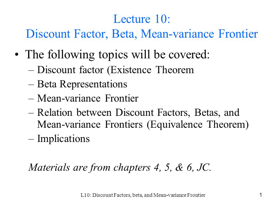 L10: Discount Factors, beta, and Mean-variance Frontier1 Lecture 10: Discount Factor, Beta, Mean-variance Frontier The following topics will be covered: –Discount factor (Existence Theorem –Beta Representations –Mean-variance Frontier –Relation between Discount Factors, Betas, and Mean-variance Frontiers (Equivalence Theorem) –Implications Materials are from chapters 4, 5, & 6, JC.