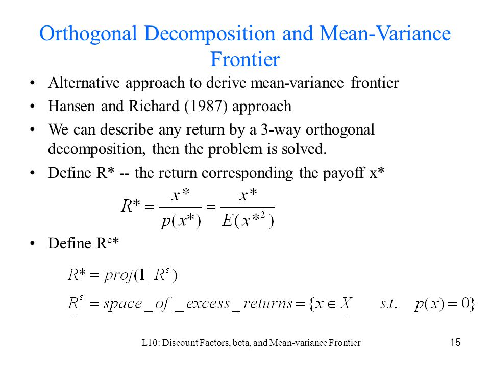 L10: Discount Factors, beta, and Mean-variance Frontier15 Orthogonal Decomposition and Mean-Variance Frontier Alternative approach to derive mean-variance frontier Hansen and Richard (1987) approach We can describe any return by a 3-way orthogonal decomposition, then the problem is solved.