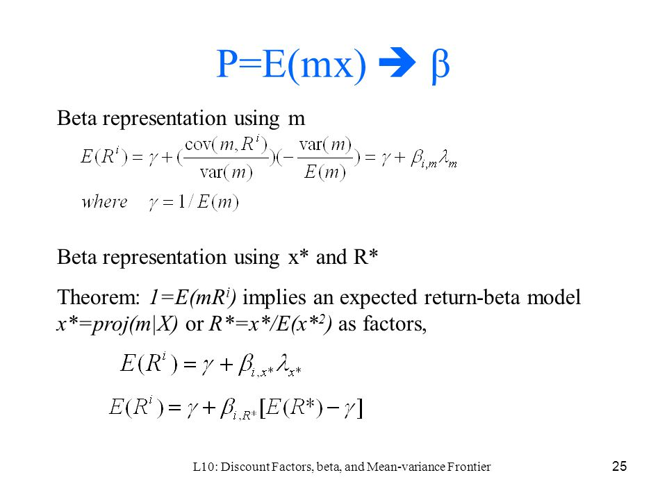 L10: Discount Factors, beta, and Mean-variance Frontier25 P=E(mx)  β Beta representation using m Beta representation using x* and R* Theorem: 1=E(mR i ) implies an expected return-beta model x*=proj(m|X) or R*=x*/E(x* 2 ) as factors,