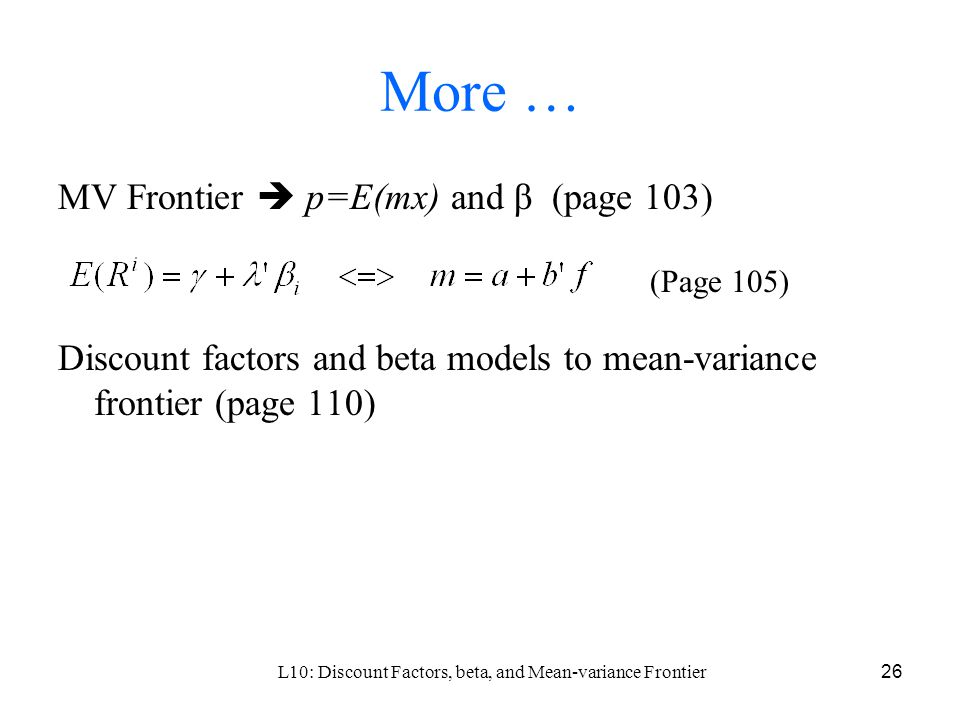 L10: Discount Factors, beta, and Mean-variance Frontier26 More … MV Frontier  p=E(mx) and β (page 103) Discount factors and beta models to mean-variance frontier (page 110) (Page 105)