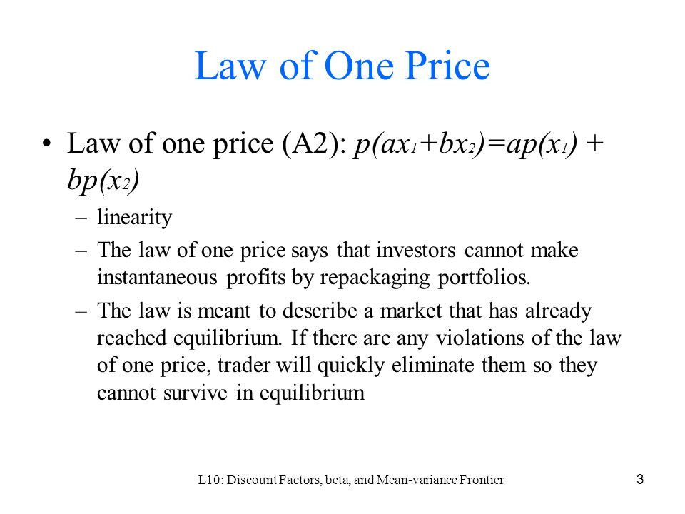 L10: Discount Factors, beta, and Mean-variance Frontier3 Law of One Price Law of one price (A2): p(ax 1 +bx 2 )=ap(x 1 ) + bp(x 2 ) –linearity –The law of one price says that investors cannot make instantaneous profits by repackaging portfolios.