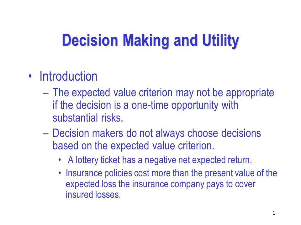 1 Decision Making and Utility Introduction –The expected value criterion may not be appropriate if the decision is a one-time opportunity with substantial risks.