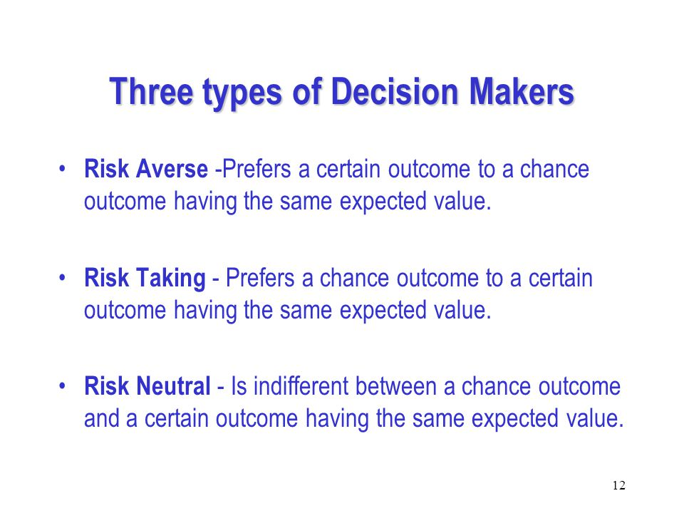 12 Three types of Decision Makers Risk Averse -Prefers a certain outcome to a chance outcome having the same expected value.