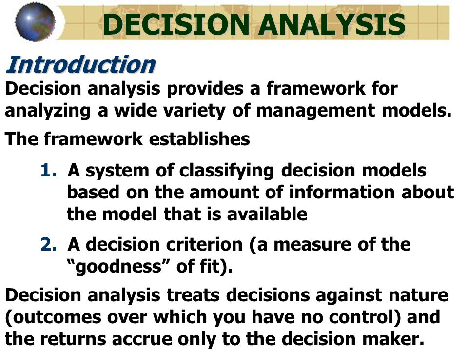 DECISION ANALYSIS Introduction Decision analysis provides a framework for analyzing a wide variety of management models. The framework establishes 1.
