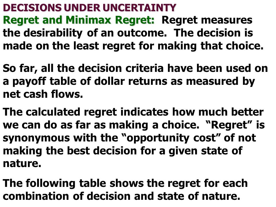 DECISIONS UNDER UNCERTAINTY Regret and Minimax Regret: Regret and Minimax Regret: Regret measures the desirability of an outcome. The decision is made