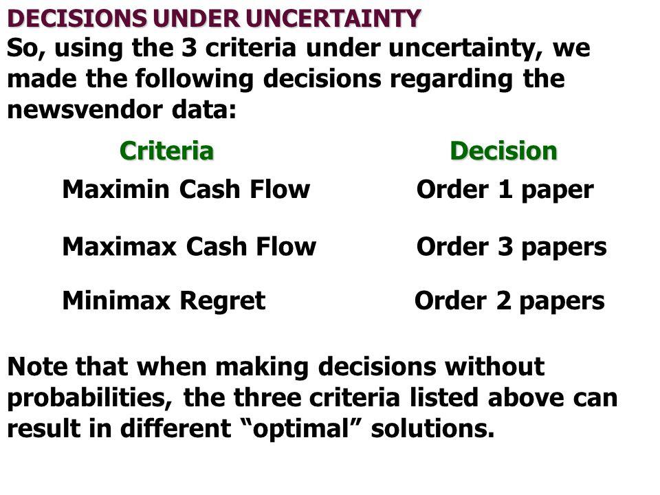 DECISIONS UNDER UNCERTAINTY So, using the 3 criteria under uncertainty, we made the following decisions regarding the newsvendor data: Criteria Decisi