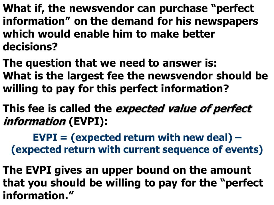 """What if, the newsvendor can purchase """"perfect information"""" on the demand for his newspapers which would enable him to make better decisions? The quest"""