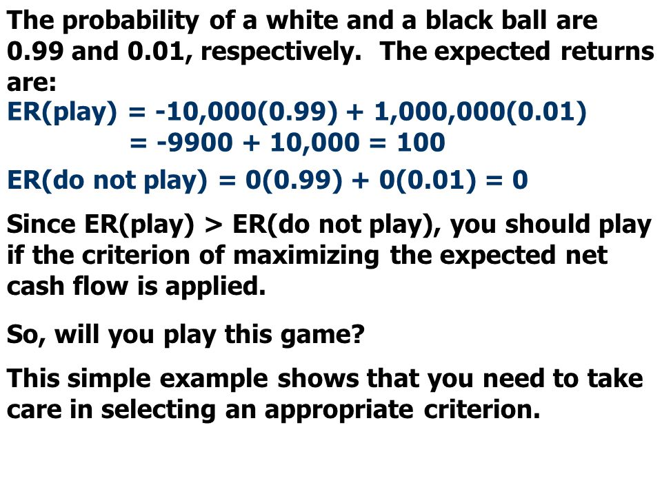 The probability of a white and a black ball are 0.99 and 0.01, respectively. The expected returns are: ER(play) = -10,000(0.99) + 1,000,000(0.01) = -9