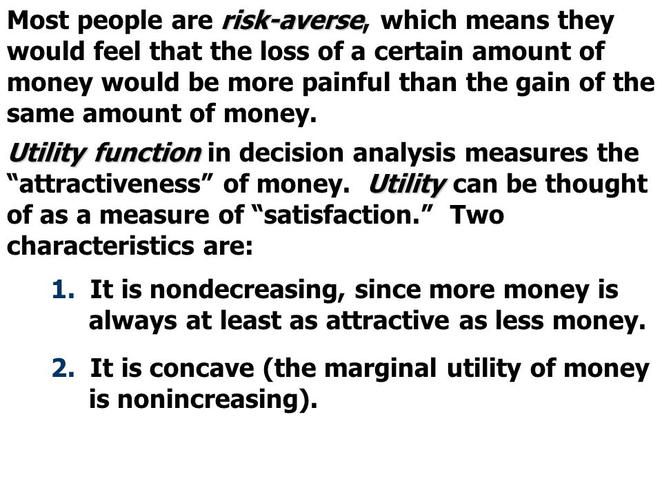 risk-averse Most people are risk-averse, which means they would feel that the loss of a certain amount of money would be more painful than the gain of