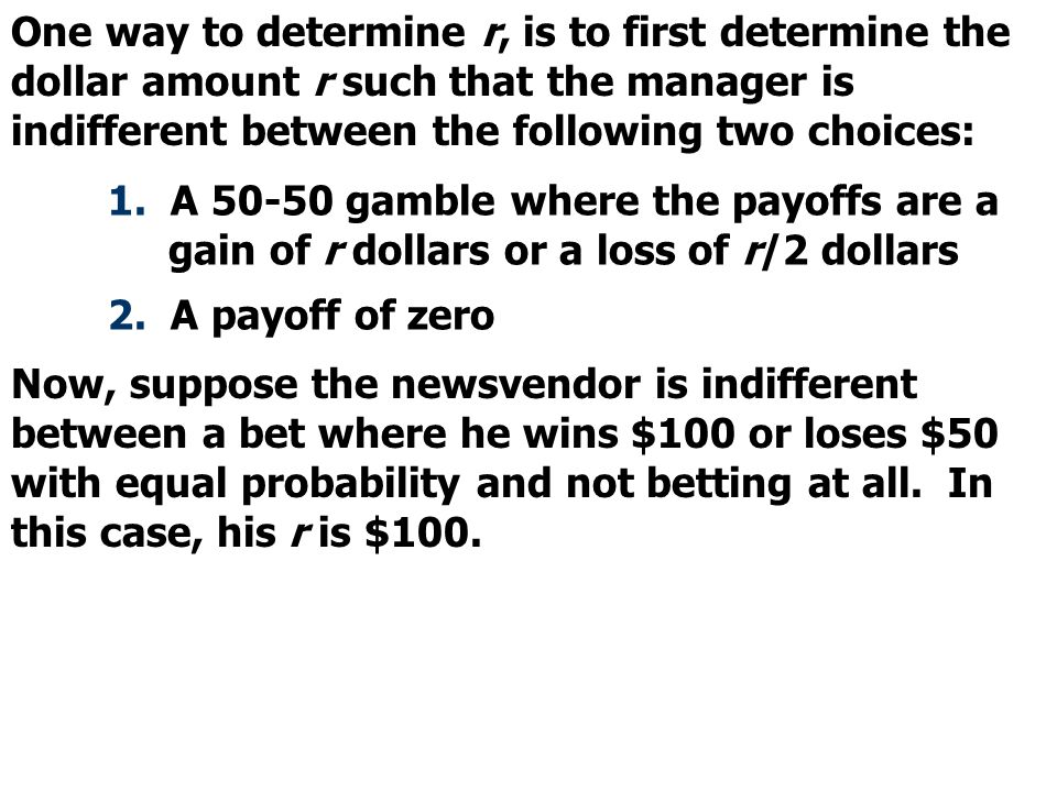 One way to determine r, is to first determine the dollar amount r such that the manager is indifferent between the following two choices: 1. A 50-50 g