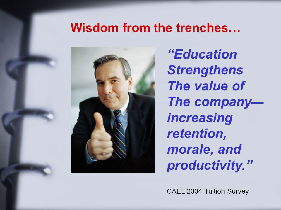 Wisdom from the trenches… Education Strengthens The value of The company — increasing retention, morale, and productivity. CAEL 2004 Tuition Survey