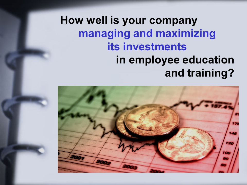 How well is your company managing and maximizing its investments in employee education and training