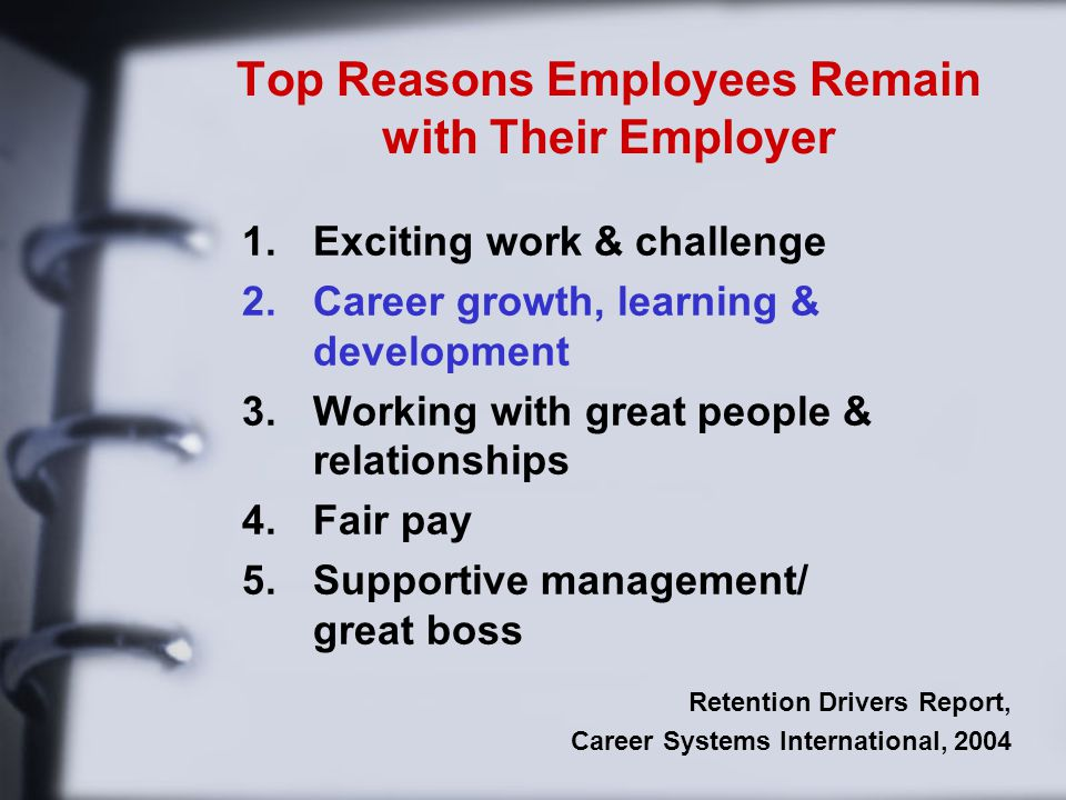 Top Reasons Employees Remain with Their Employer 1.Exciting work & challenge 2.Career growth, learning & development 3.Working with great people & relationships 4.Fair pay 5.Supportive management/ great boss Retention Drivers Report, Career Systems International, 2004