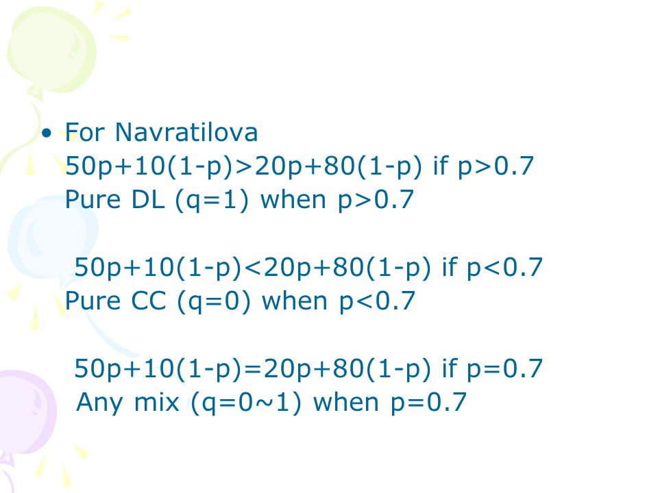 For Navratilova 50p+10(1-p)>20p+80(1-p) if p>0.7 Pure DL (q=1) when p>0.7 50p+10(1-p)<20p+80(1-p) if p<0.7 Pure CC (q=0) when p<0.7 50p+10(1-p)=20p+80(1-p) if p=0.7 Any mix (q=0~1) when p=0.7