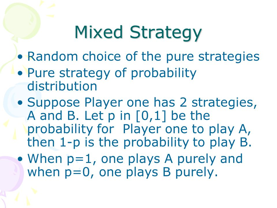 Mixed Strategy Random choice of the pure strategies Pure strategy of probability distribution Suppose Player one has 2 strategies, A and B.