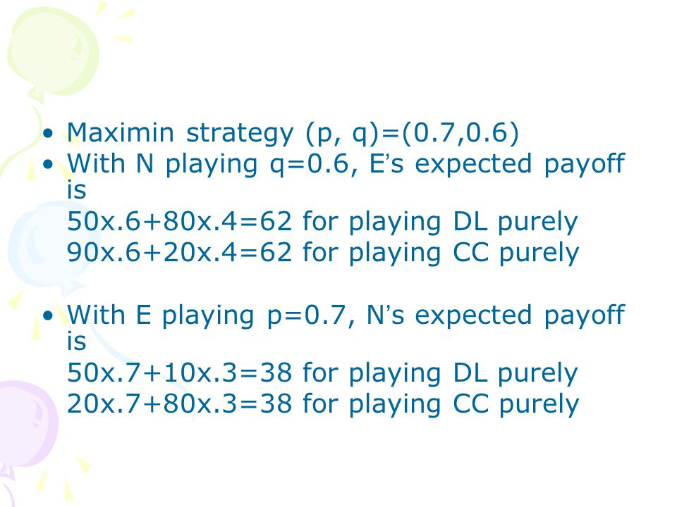 Maximin strategy (p, q)=(0.7,0.6) With N playing q=0.6, E ' s expected payoff is 50x.6+80x.4=62 for playing DL purely 90x.6+20x.4=62 for playing CC purely With E playing p=0.7, N ' s expected payoff is 50x.7+10x.3=38 for playing DL purely 20x.7+80x.3=38 for playing CC purely
