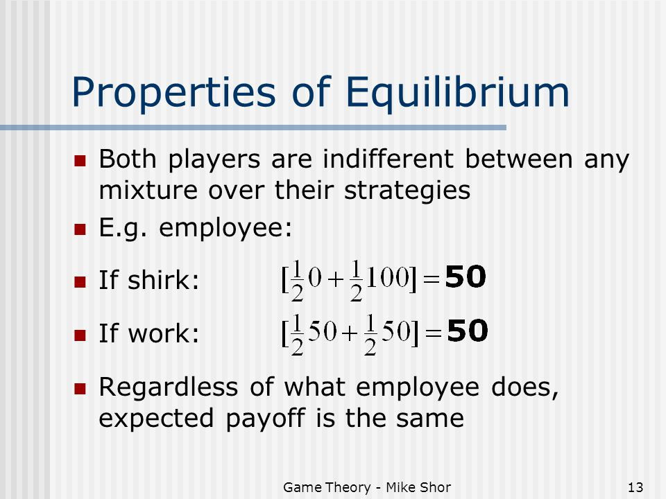 Game Theory - Mike Shor13 Properties of Equilibrium Both players are indifferent between any mixture over their strategies E.g. employee: If shirk: If