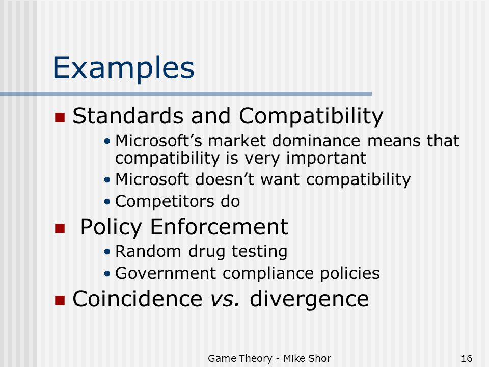 Game Theory - Mike Shor16 Examples Standards and Compatibility Microsoft's market dominance means that compatibility is very important Microsoft doesn't want compatibility Competitors do Policy Enforcement Random drug testing Government compliance policies Coincidence vs.