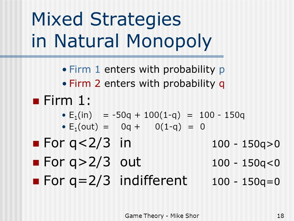 Game Theory - Mike Shor18 Mixed Strategies in Natural Monopoly Firm 1 enters with probability p Firm 2 enters with probability q Firm 1: E 1 (in) = -5