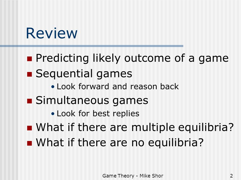 Game Theory - Mike Shor2 Review Predicting likely outcome of a game Sequential games Look forward and reason back Simultaneous games Look for best rep