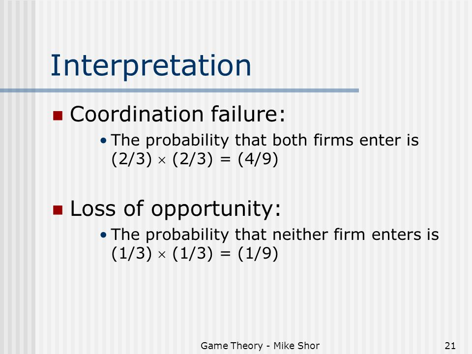 Game Theory - Mike Shor21 Interpretation Coordination failure: The probability that both firms enter is (2/3)  (2/3) = (4/9) Loss of opportunity: The probability that neither firm enters is (1/3)  (1/3) = (1/9)