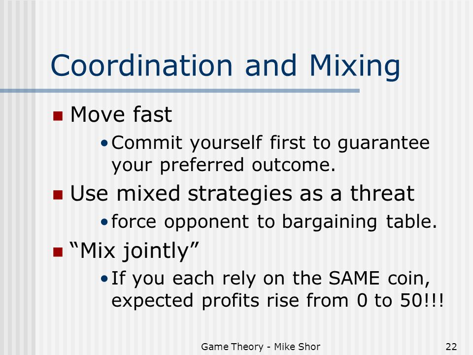 Game Theory - Mike Shor22 Coordination and Mixing Move fast Commit yourself first to guarantee your preferred outcome. Use mixed strategies as a threa