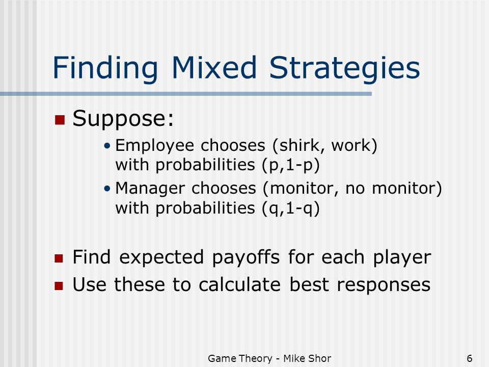 Game Theory - Mike Shor6 Finding Mixed Strategies Suppose: Employee chooses (shirk, work) with probabilities (p,1-p) Manager chooses (monitor, no monitor) with probabilities (q,1-q) Find expected payoffs for each player Use these to calculate best responses