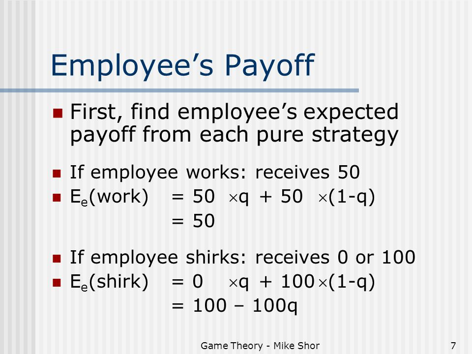 Game Theory - Mike Shor7 Employee's Payoff First, find employee's expected payoff from each pure strategy If employee works: receives 50 E e (work)= 5