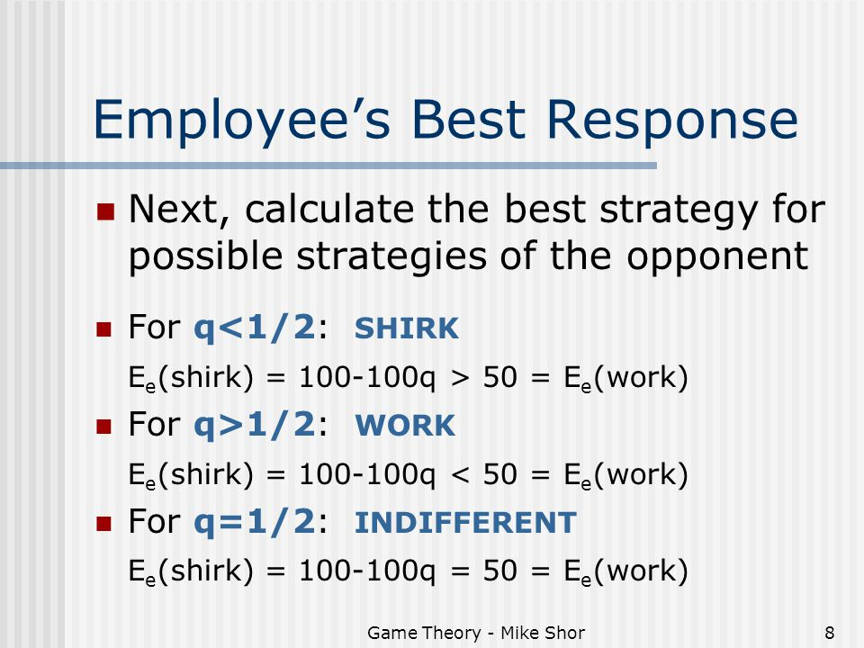 Game Theory - Mike Shor8 Employee's Best Response Next, calculate the best strategy for possible strategies of the opponent For q<1/2: SHIRK E e (shirk) = 100-100q > 50 = E e (work) For q>1/2: WORK E e (shirk) = 100-100q < 50 = E e (work) For q=1/2: INDIFFERENT E e (shirk) = 100-100q = 50 = E e (work)