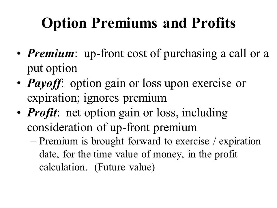 Option Premiums and Profits Premium: up-front cost of purchasing a call or a put option Payoff: option gain or loss upon exercise or expiration; ignor