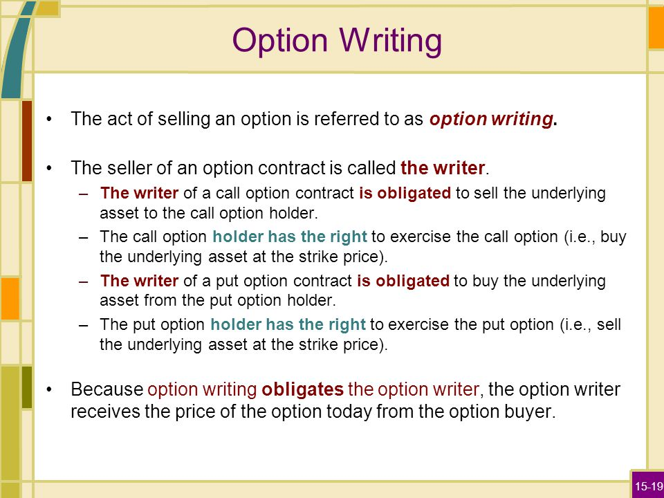 15-19 Option Writing The act of selling an option is referred to as option writing. The seller of an option contract is called the writer. –The writer