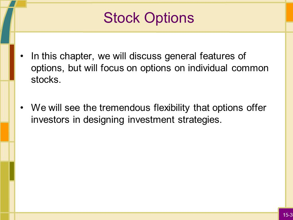 15-3 Stock Options In this chapter, we will discuss general features of options, but will focus on options on individual common stocks. We will see th