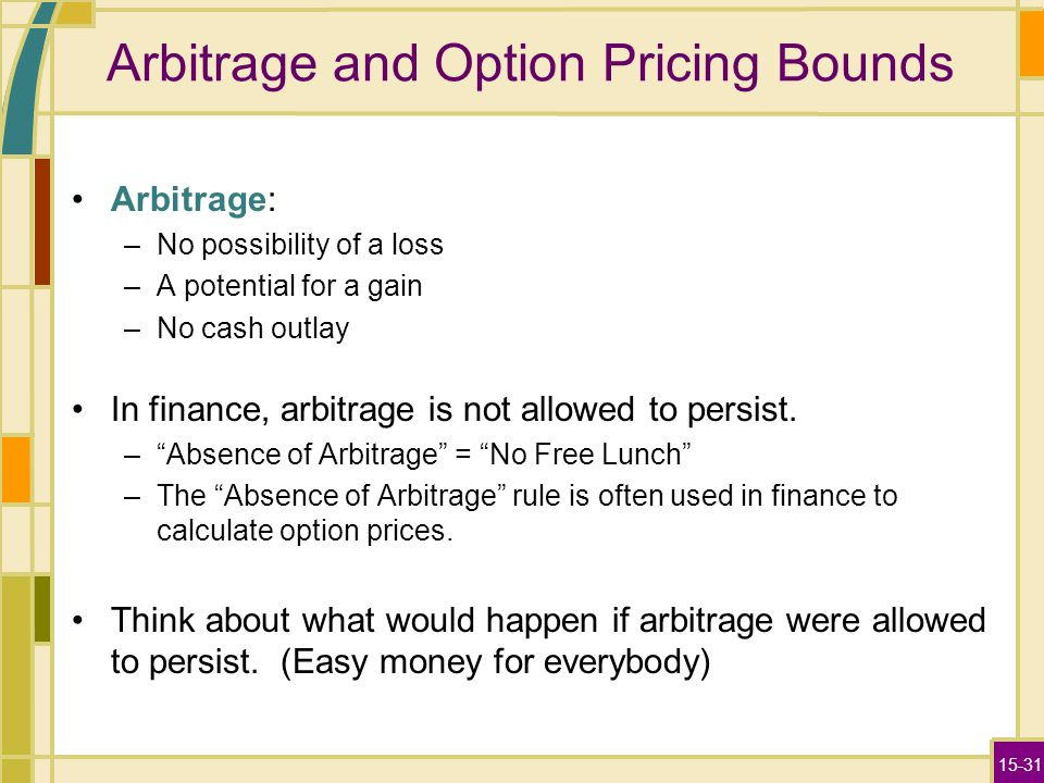 15-31 Arbitrage and Option Pricing Bounds Arbitrage: –No possibility of a loss –A potential for a gain –No cash outlay In finance, arbitrage is not al