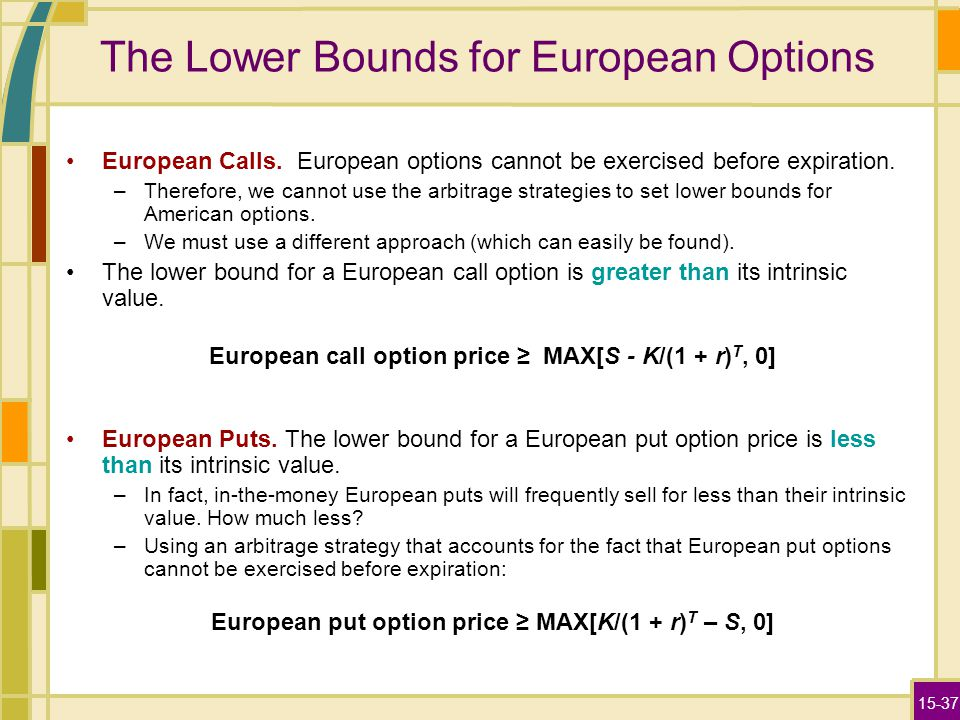 15-37 The Lower Bounds for European Options European Calls. European options cannot be exercised before expiration. –Therefore, we cannot use the arbi
