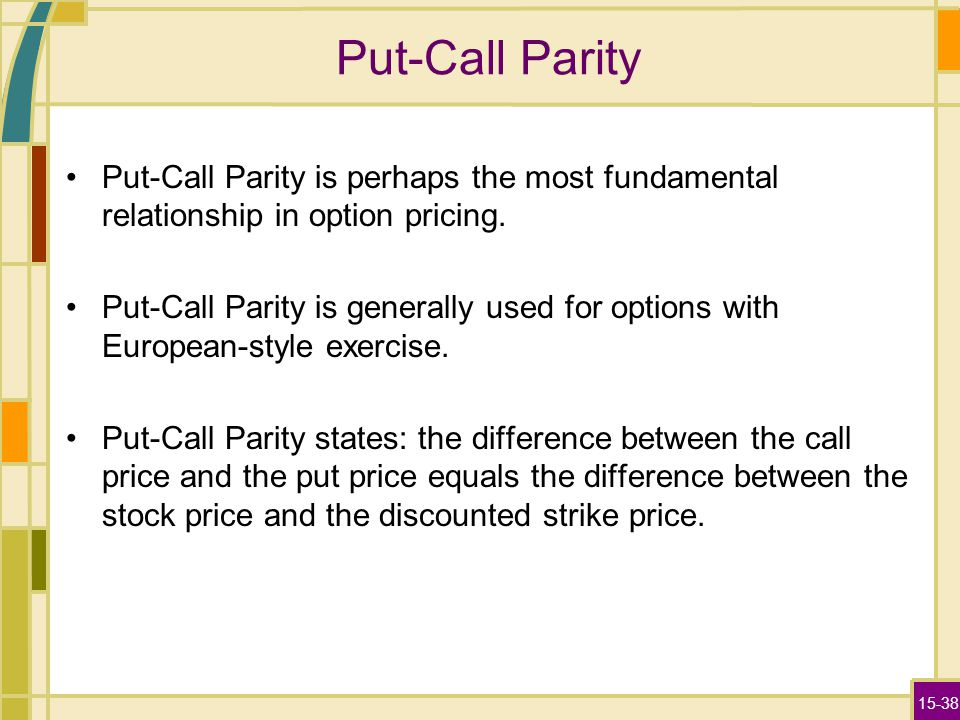 15-38 Put-Call Parity Put-Call Parity is perhaps the most fundamental relationship in option pricing.