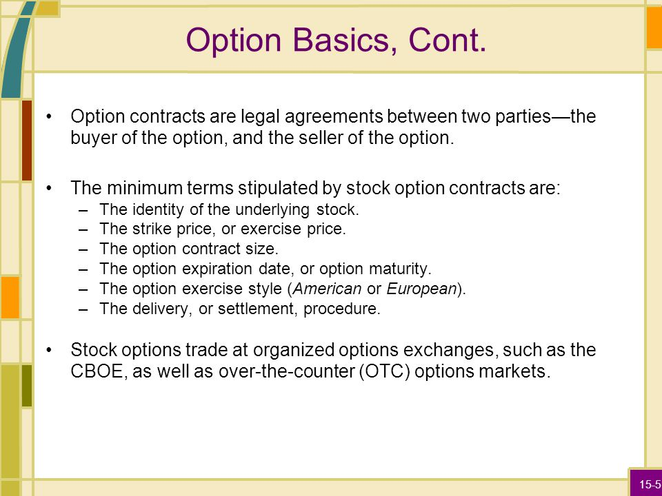 15-5 Option Basics, Cont. Option contracts are legal agreements between two parties—the buyer of the option, and the seller of the option. The minimum