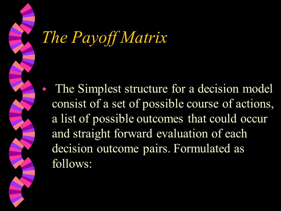 The Payoff Matrix w The Simplest structure for a decision model consist of a set of possible course of actions, a list of possible outcomes that could occur and straight forward evaluation of each decision outcome pairs.