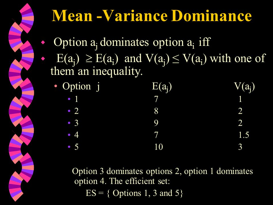 Mean -Variance Dominance w Option a j dominates option a i iff w E(a j )  E(a i ) and V(a j ) ≤ V(a i ) with one of them an inequality.