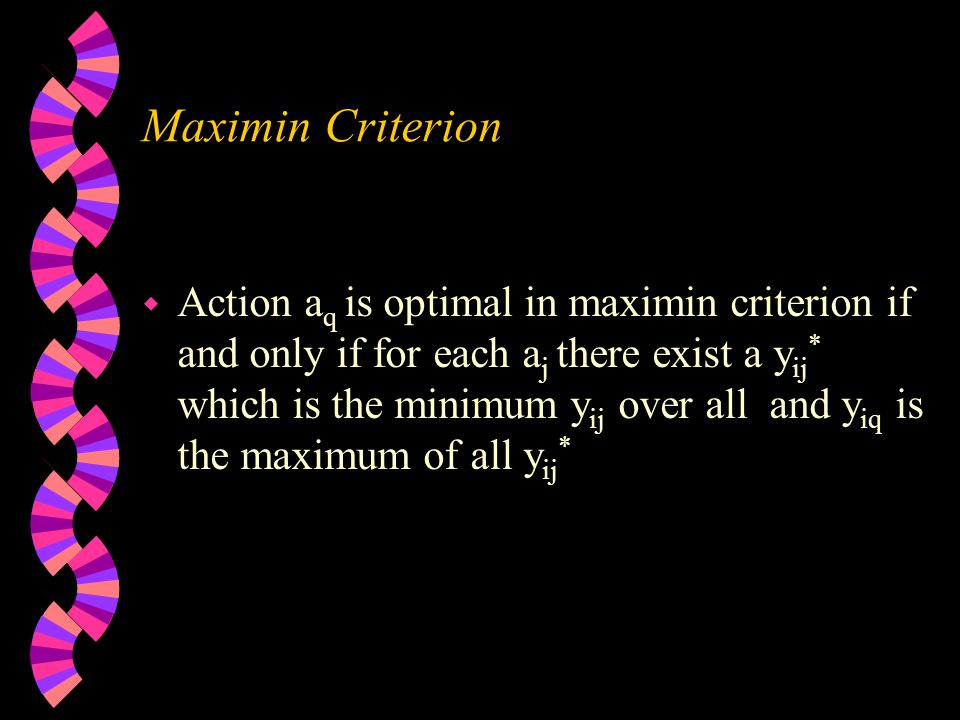Maximin Criterion w Action a q is optimal in maximin criterion if and only if for each a j there exist a y ij * which is the minimum y ij over all and y iq is the maximum of all y ij *