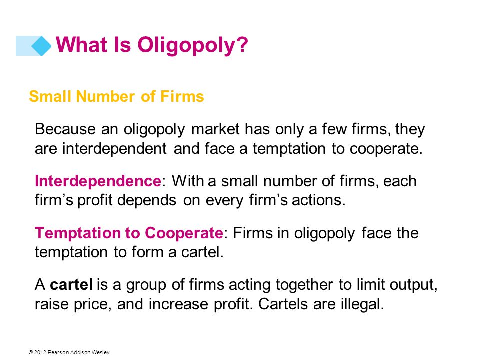 Small Number of Firms Because an oligopoly market has only a few firms, they are interdependent and face a temptation to cooperate. Interdependence: W