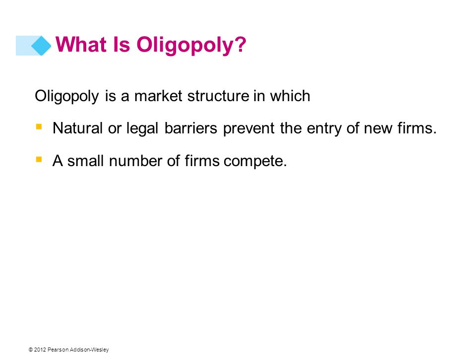 © 2012 Pearson Addison-Wesley What Is Oligopoly? Oligopoly is a market structure in which  Natural or legal barriers prevent the entry of new firms.