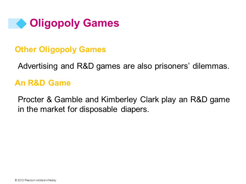 © 2012 Pearson Addison-Wesley Other Oligopoly Games Advertising and R&D games are also prisoners' dilemmas. An R&D Game Procter & Gamble and Kimberley