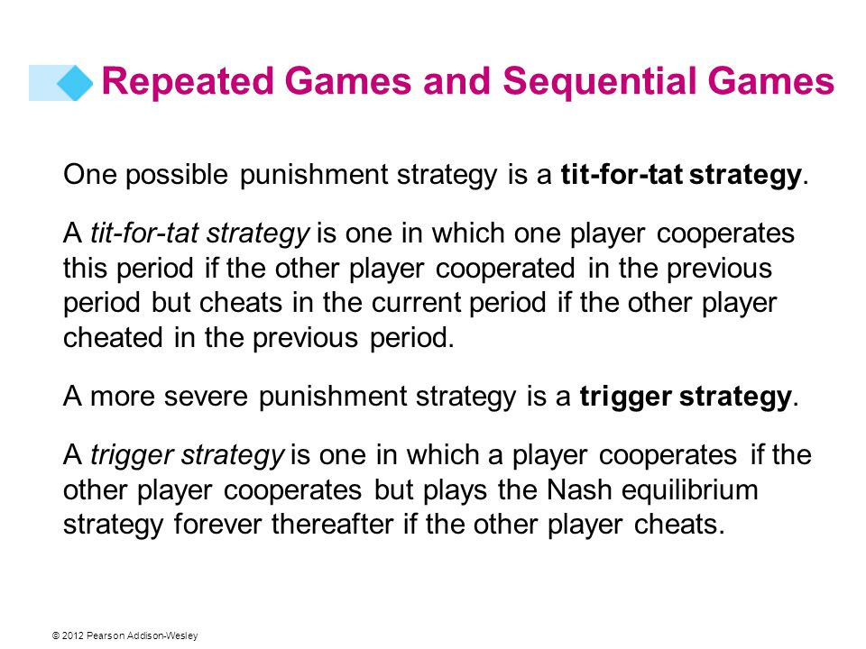 © 2012 Pearson Addison-Wesley One possible punishment strategy is a tit-for-tat strategy. A tit-for-tat strategy is one in which one player cooperates