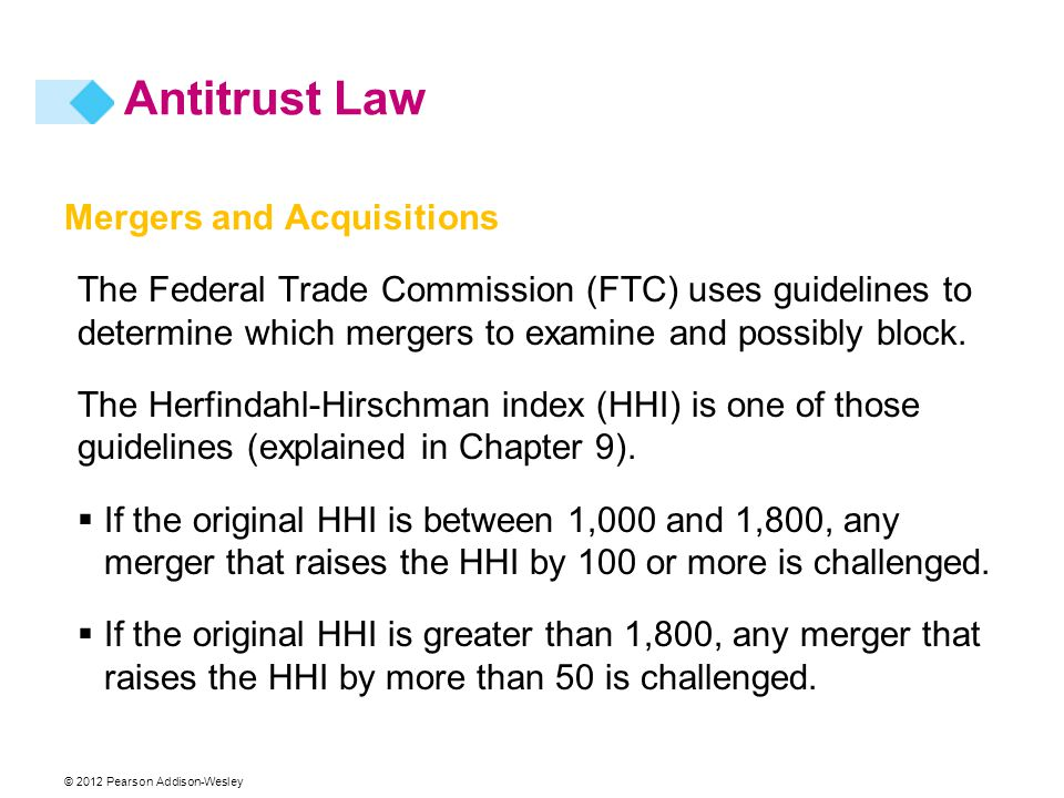 © 2012 Pearson Addison-Wesley Mergers and Acquisitions The Federal Trade Commission (FTC) uses guidelines to determine which mergers to examine and po