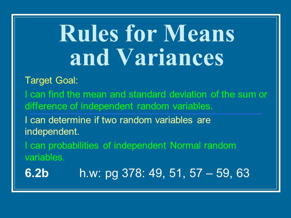 Rules for Means and Variances Target Goal: I can find the mean and standard deviation of the sum or difference of independent random variables. I can