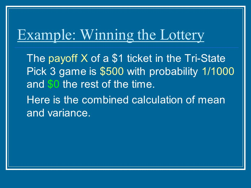 Example: Winning the Lottery The payoff X of a $1 ticket in the Tri-State Pick 3 game is $500 with probability 1/1000 and $0 the rest of the time. Her