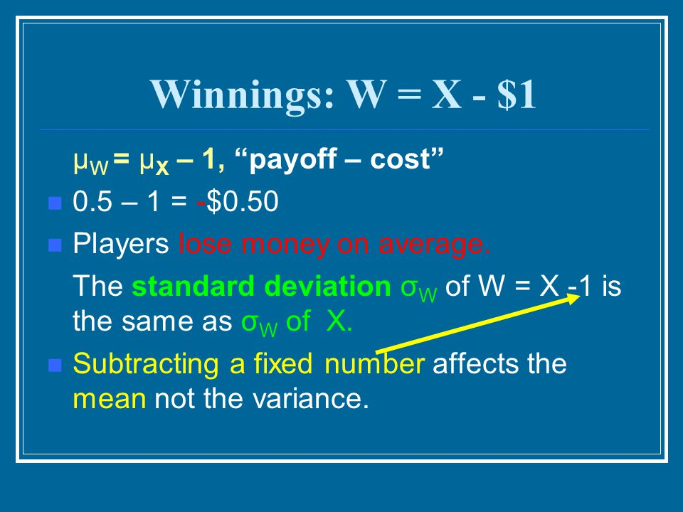 """Winnings: W = X - $1 μ W = μ X – 1, """"payoff – cost"""" 0.5 – 1 = -$0.50 Players lose money on average. The standard deviation σ W of W = X -1 is the same"""